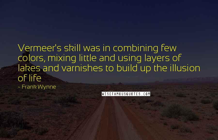 Frank Wynne quotes: Vermeer's skill was in combining few colors, mixing little and using layers of lakes and varnishes to build up the illusion of life