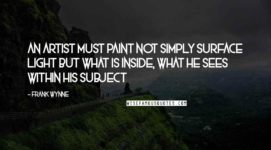Frank Wynne quotes: An artist must paint not simply surface light but what is inside, what he sees within his subject