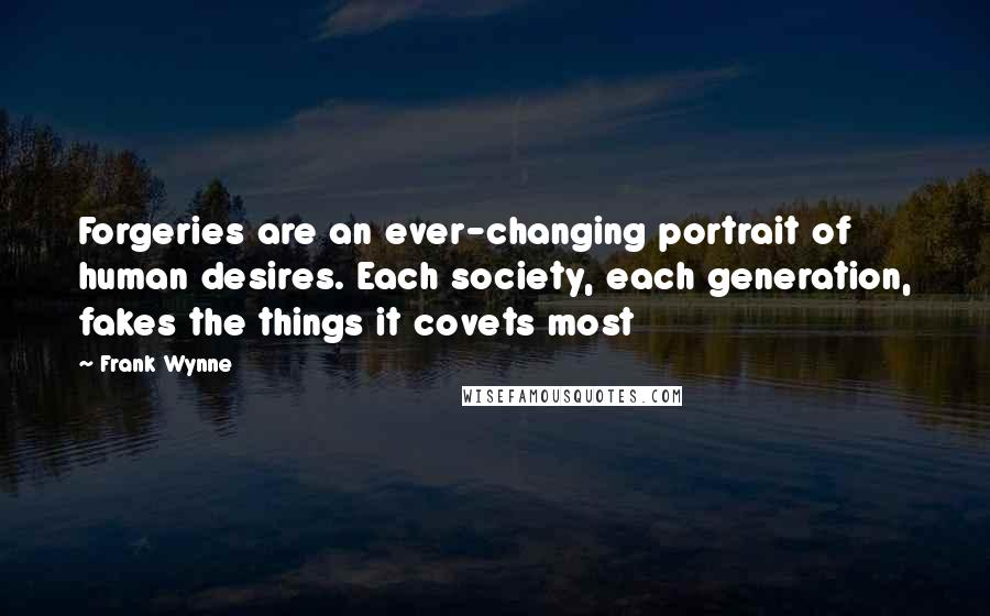 Frank Wynne quotes: Forgeries are an ever-changing portrait of human desires. Each society, each generation, fakes the things it covets most