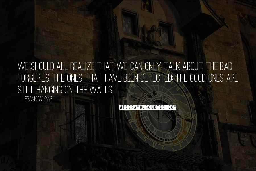 Frank Wynne quotes: We should all realize that we can only talk about the bad forgeries, the ones that have been detected; the good ones are still hanging on the walls