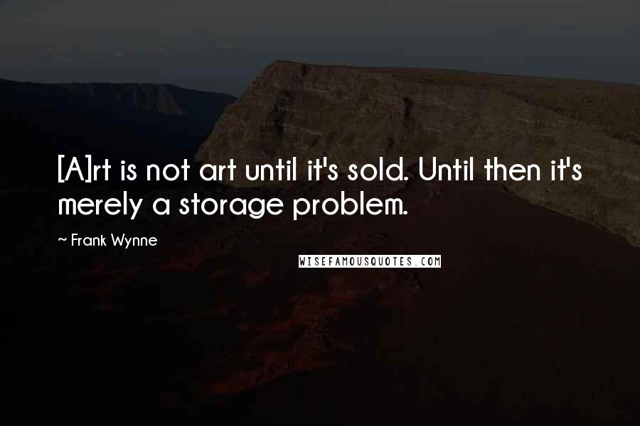 Frank Wynne quotes: [A]rt is not art until it's sold. Until then it's merely a storage problem.
