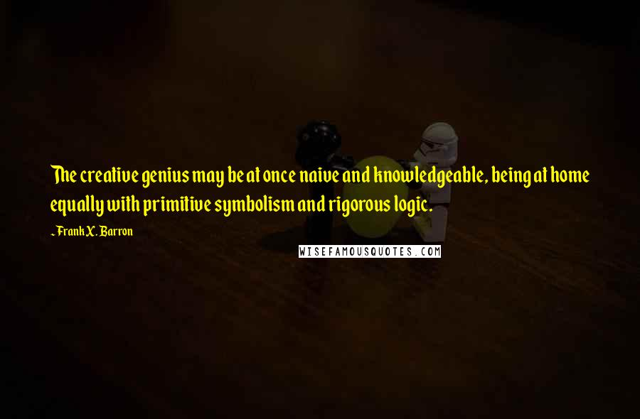 Frank X. Barron quotes: The creative genius may be at once naive and knowledgeable, being at home equally with primitive symbolism and rigorous logic.