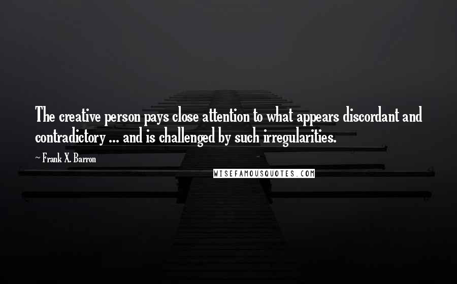 Frank X. Barron quotes: The creative person pays close attention to what appears discordant and contradictory ... and is challenged by such irregularities.