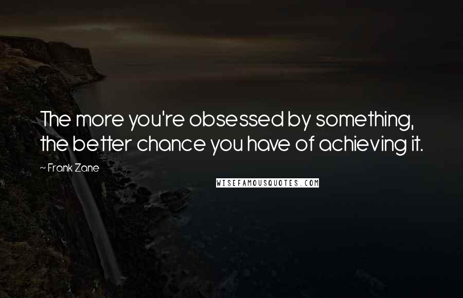 Frank Zane quotes: The more you're obsessed by something, the better chance you have of achieving it.