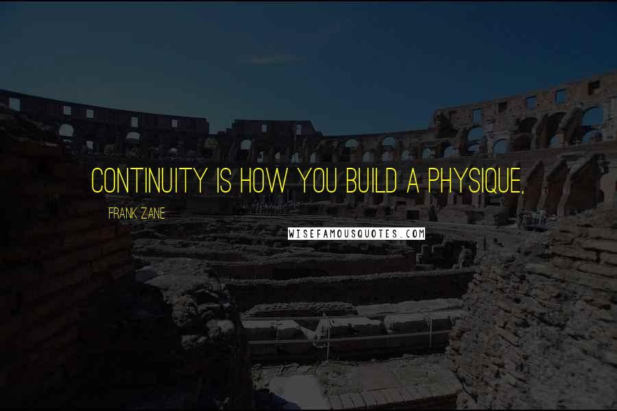 Frank Zane quotes: Continuity is how you build a physique,