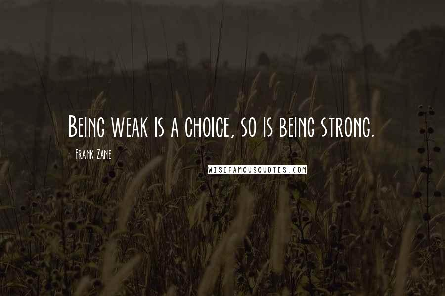 Frank Zane quotes: Being weak is a choice, so is being strong.