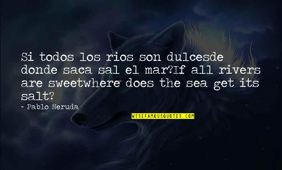 Frankenstein Drowning Girl Quotes By Pablo Neruda: Si todos los rios son dulcesde donde saca