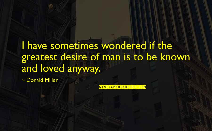 Frankenstein Hubris Quotes By Donald Miller: I have sometimes wondered if the greatest desire