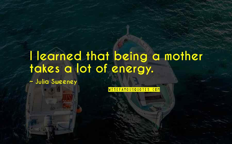 Frankenstein Hubris Quotes By Julia Sweeney: I learned that being a mother takes a