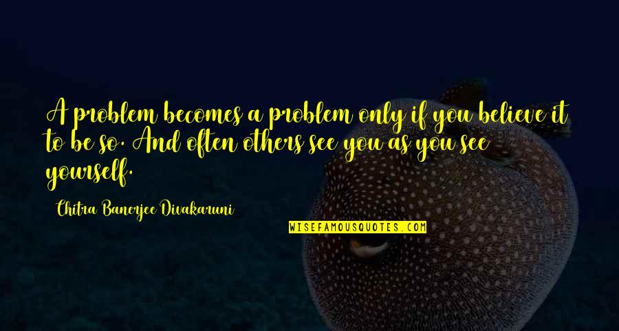 Frankenstein Physical Appearance Quotes By Chitra Banerjee Divakaruni: A problem becomes a problem only if you