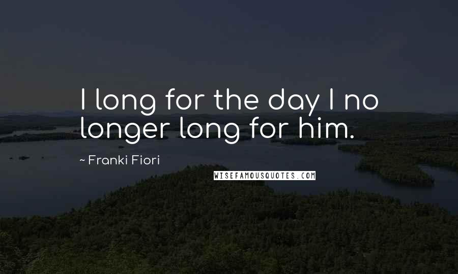 Franki Fiori quotes: I long for the day I no longer long for him.