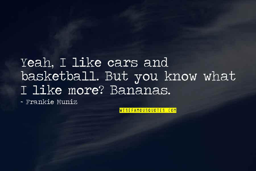 Frankie Muniz Quotes By Frankie Muniz: Yeah, I like cars and basketball. But you