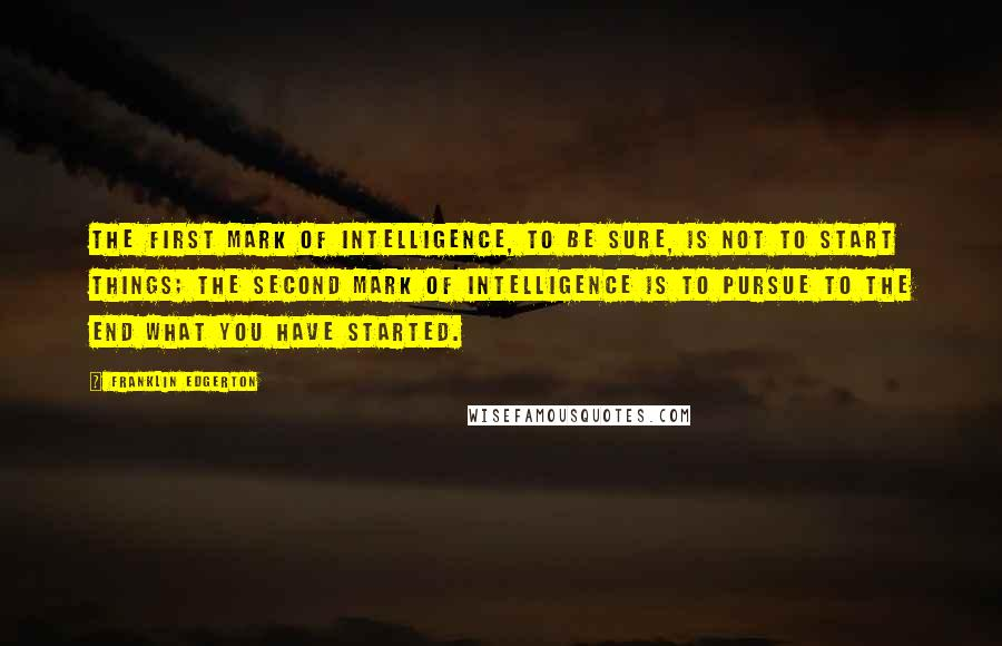 Franklin Edgerton quotes: The first mark of intelligence, to be sure, is not to start things; the second mark of intelligence is to pursue to the end what you have started.