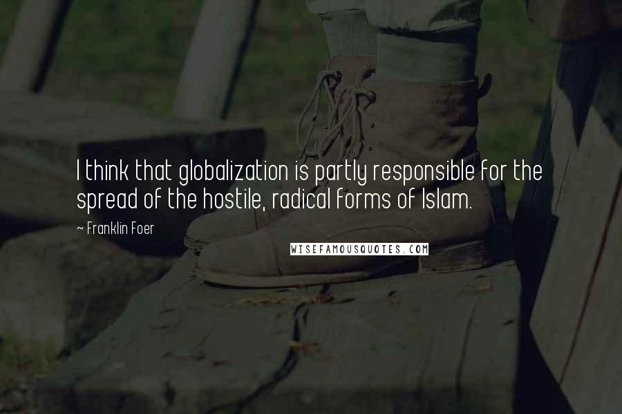 Franklin Foer quotes: I think that globalization is partly responsible for the spread of the hostile, radical forms of Islam.