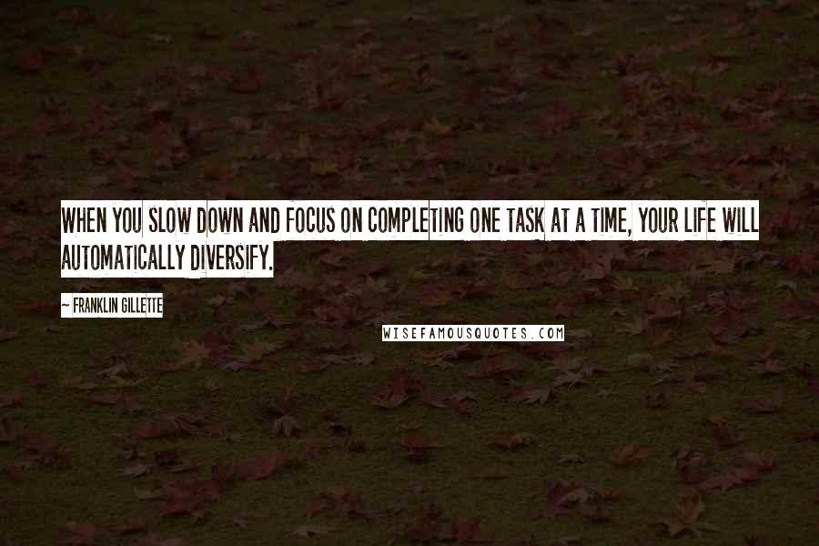 Franklin Gillette quotes: When you slow down and focus on completing one task at a time, your life will automatically diversify.