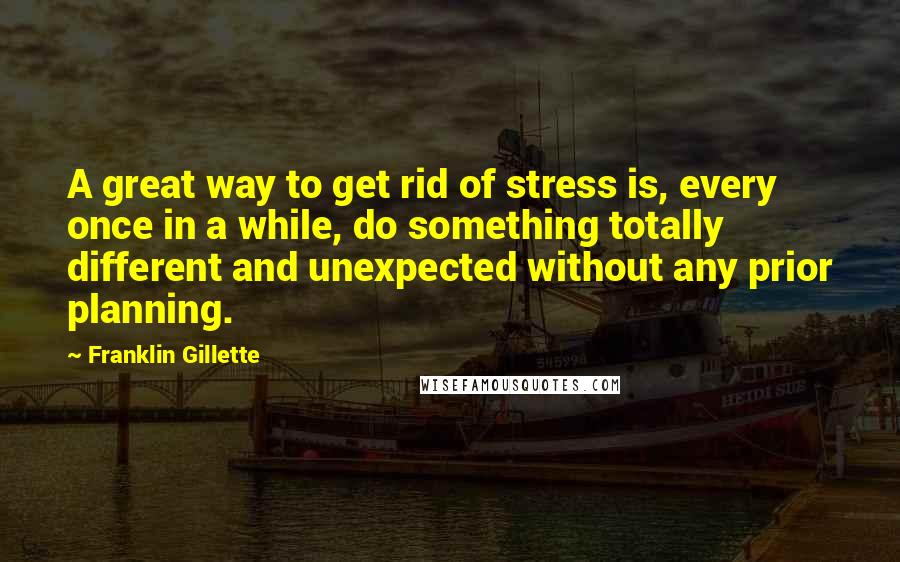 Franklin Gillette quotes: A great way to get rid of stress is, every once in a while, do something totally different and unexpected without any prior planning.
