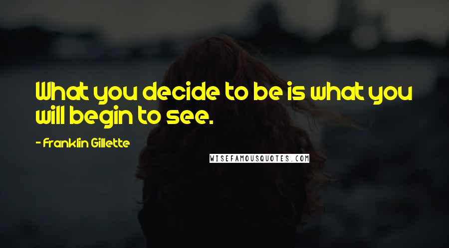 Franklin Gillette quotes: What you decide to be is what you will begin to see.