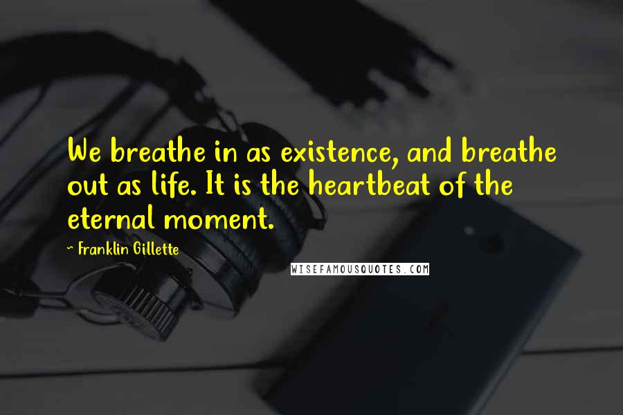Franklin Gillette quotes: We breathe in as existence, and breathe out as life. It is the heartbeat of the eternal moment.