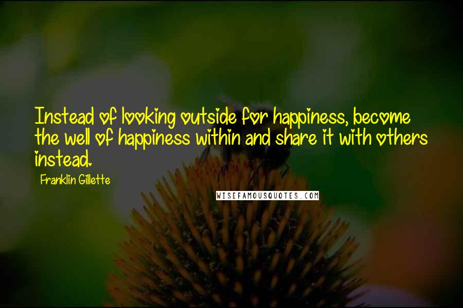 Franklin Gillette quotes: Instead of looking outside for happiness, become the well of happiness within and share it with others instead.