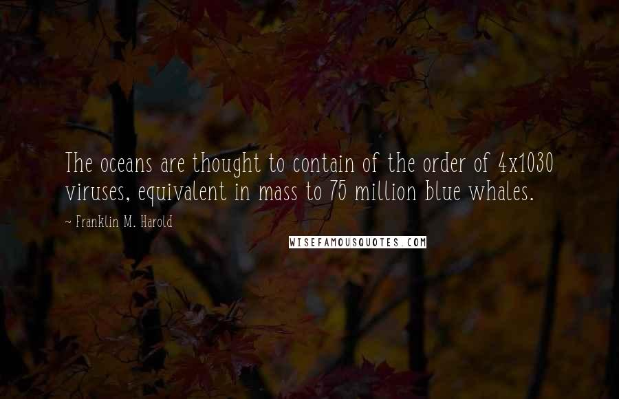 Franklin M. Harold quotes: The oceans are thought to contain of the order of 4x1030 viruses, equivalent in mass to 75 million blue whales.