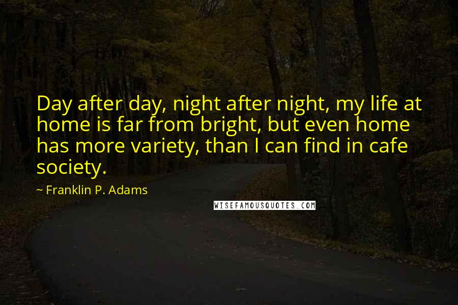 Franklin P. Adams quotes: Day after day, night after night, my life at home is far from bright, but even home has more variety, than I can find in cafe society.