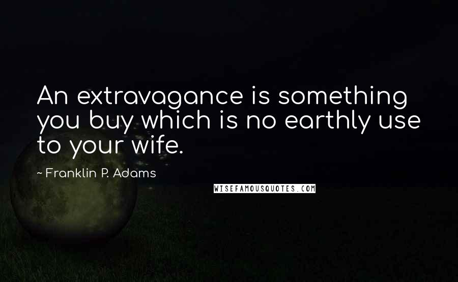 Franklin P. Adams quotes: An extravagance is something you buy which is no earthly use to your wife.
