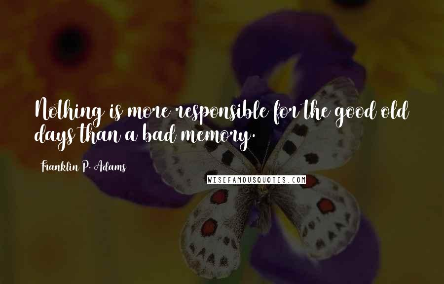 Franklin P. Adams quotes: Nothing is more responsible for the good old days than a bad memory.