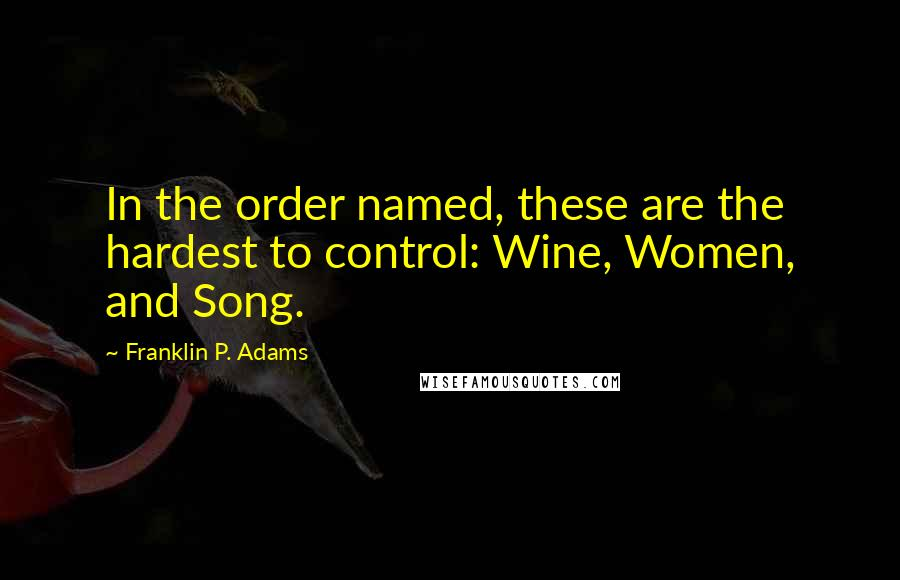 Franklin P. Adams quotes: In the order named, these are the hardest to control: Wine, Women, and Song.
