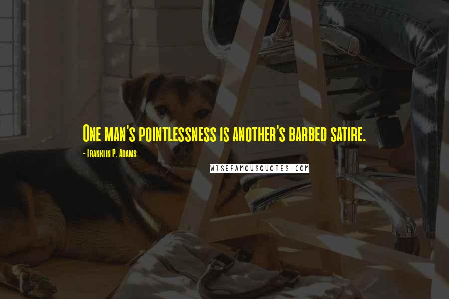 Franklin P. Adams quotes: One man's pointlessness is another's barbed satire.