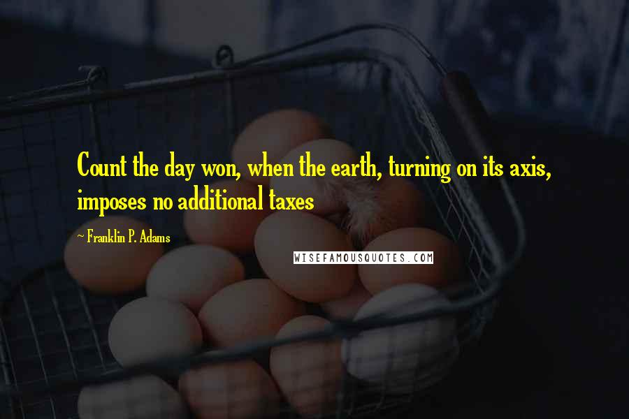 Franklin P. Adams quotes: Count the day won, when the earth, turning on its axis, imposes no additional taxes