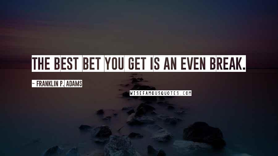 Franklin P. Adams quotes: The best bet you get is an even break.