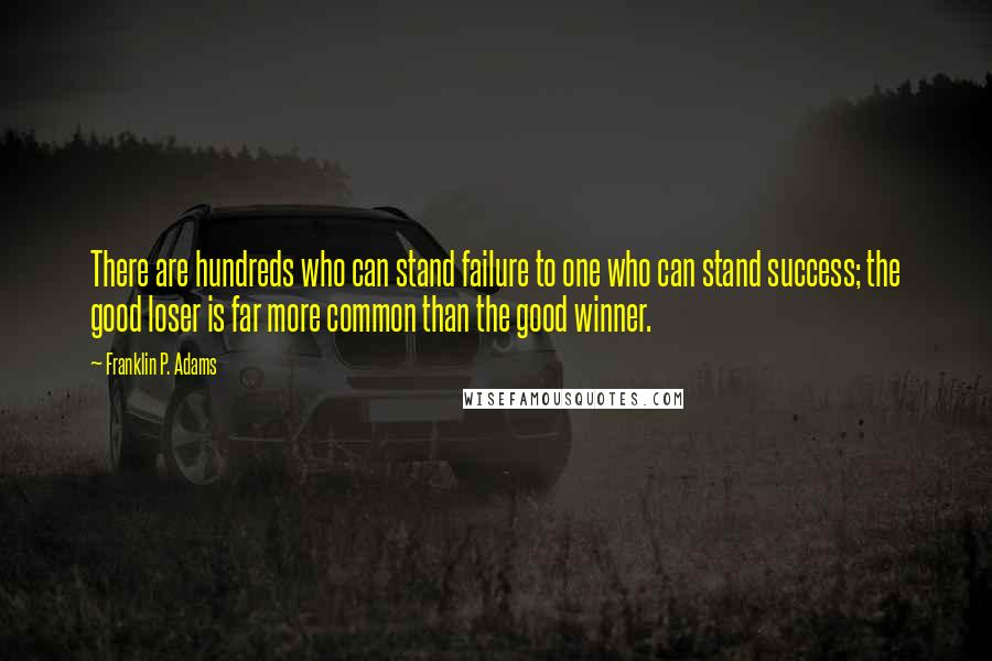Franklin P. Adams quotes: There are hundreds who can stand failure to one who can stand success; the good loser is far more common than the good winner.