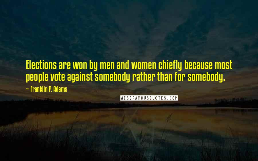 Franklin P. Adams quotes: Elections are won by men and women chiefly because most people vote against somebody rather than for somebody.