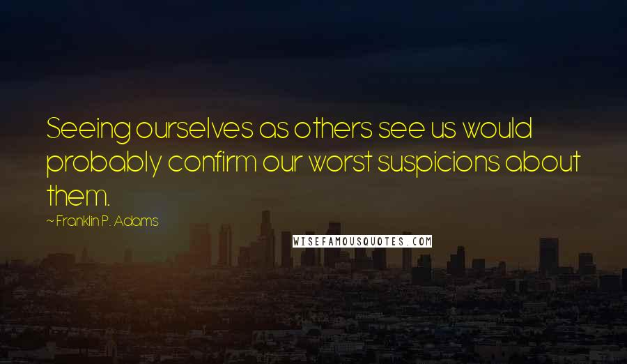 Franklin P. Adams quotes: Seeing ourselves as others see us would probably confirm our worst suspicions about them.