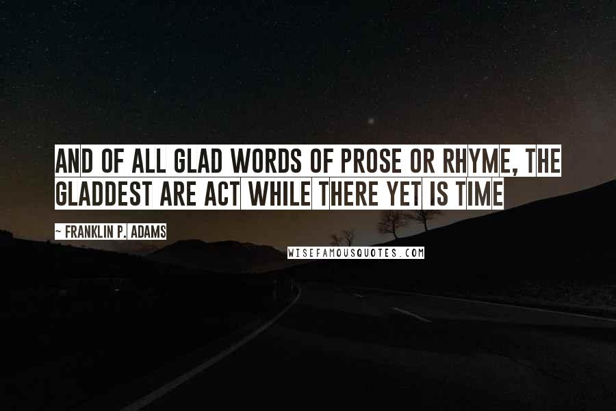 Franklin P. Adams quotes: And of all glad words of prose or rhyme, The gladdest are Act while there yet is time