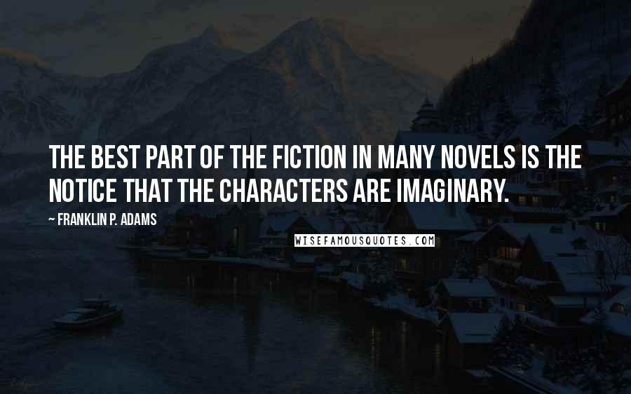 Franklin P. Adams quotes: The best part of the fiction in many novels is the notice that the characters are imaginary.