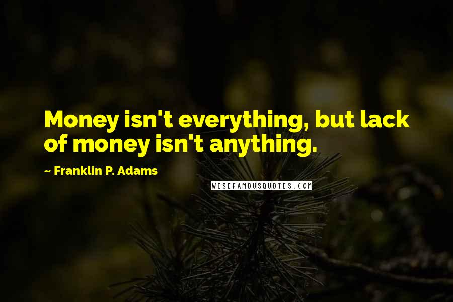 Franklin P. Adams quotes: Money isn't everything, but lack of money isn't anything.