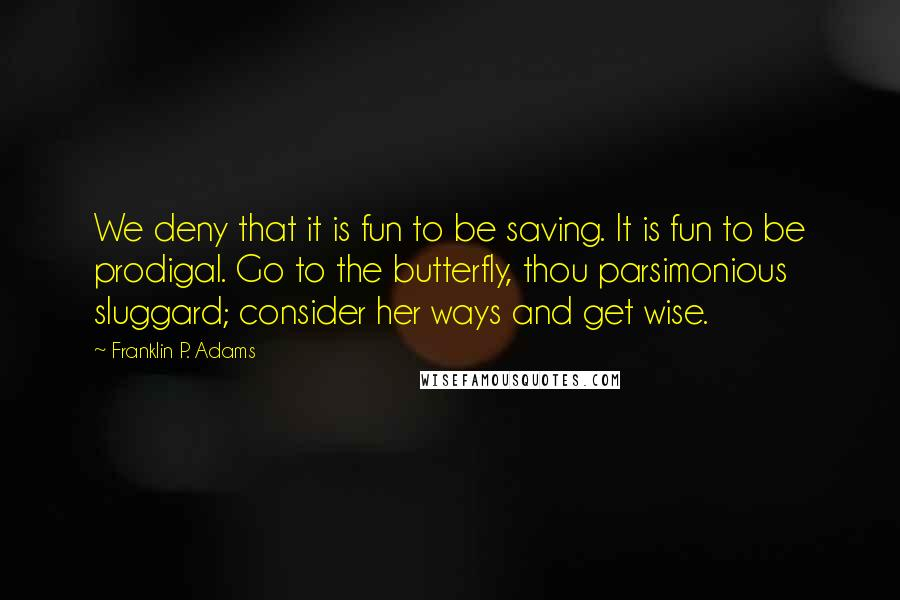 Franklin P. Adams quotes: We deny that it is fun to be saving. It is fun to be prodigal. Go to the butterfly, thou parsimonious sluggard; consider her ways and get wise.