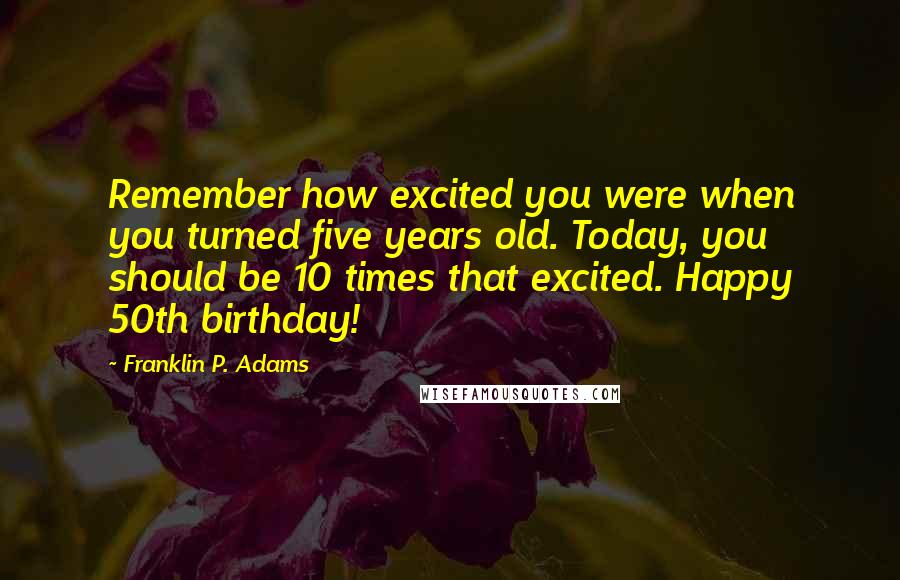 Franklin P. Adams quotes: Remember how excited you were when you turned five years old. Today, you should be 10 times that excited. Happy 50th birthday!