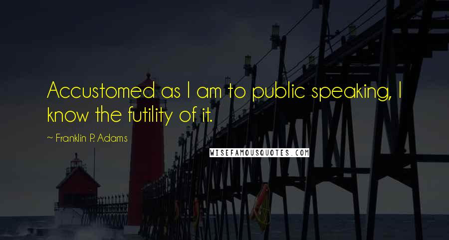 Franklin P. Adams quotes: Accustomed as I am to public speaking, I know the futility of it.