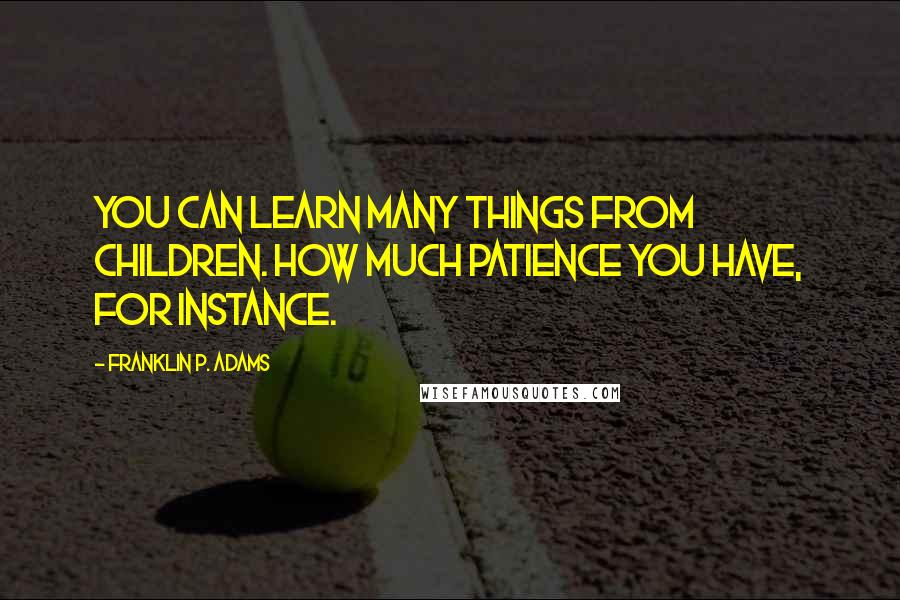 Franklin P. Adams quotes: You can learn many things from children. How much patience you have, for instance.