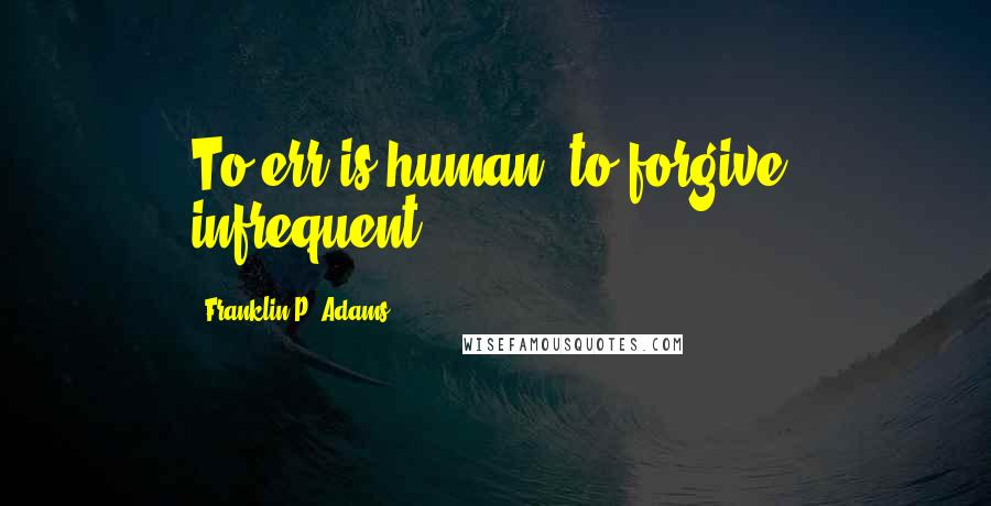 Franklin P. Adams quotes: To err is human; to forgive, infrequent.