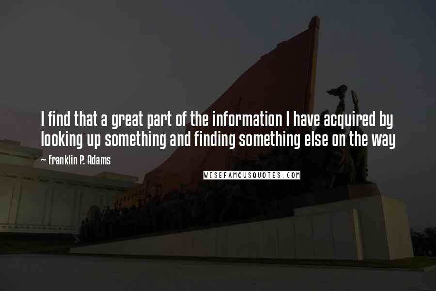 Franklin P. Adams quotes: I find that a great part of the information I have acquired by looking up something and finding something else on the way