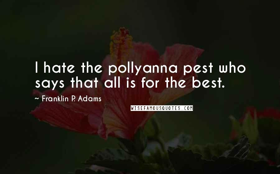 Franklin P. Adams quotes: I hate the pollyanna pest who says that all is for the best.