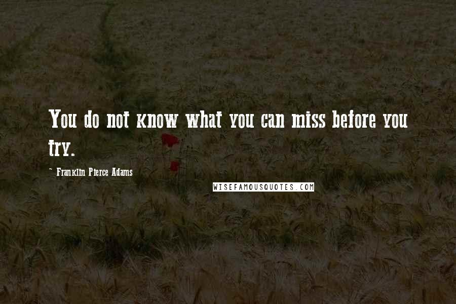 Franklin Pierce Adams quotes: You do not know what you can miss before you try.