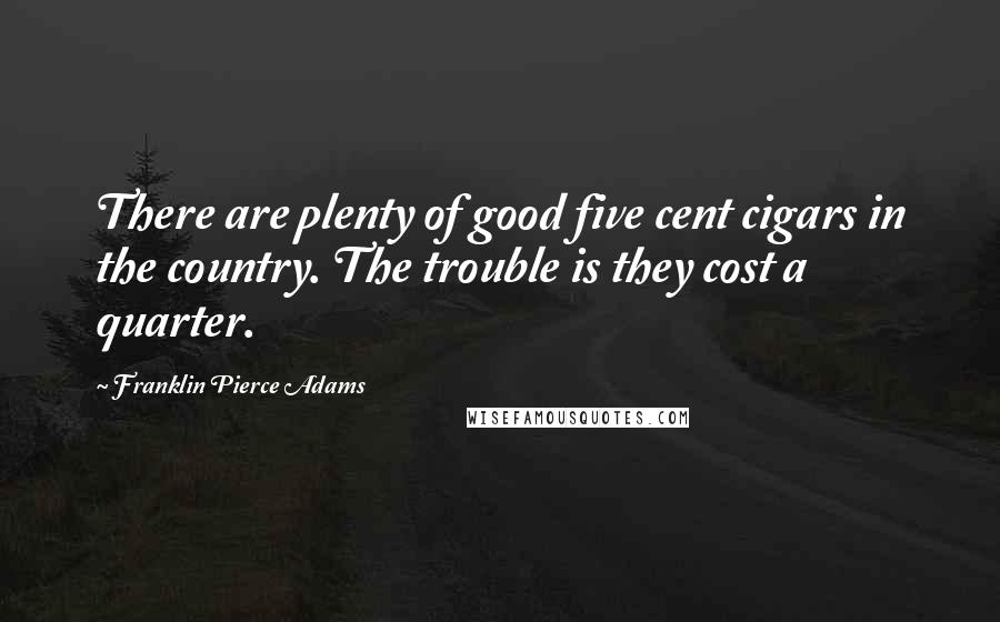 Franklin Pierce Adams quotes: There are plenty of good five cent cigars in the country. The trouble is they cost a quarter.