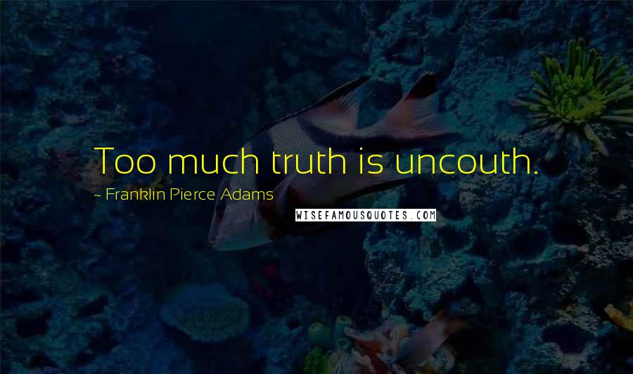 Franklin Pierce Adams quotes: Too much truth is uncouth.