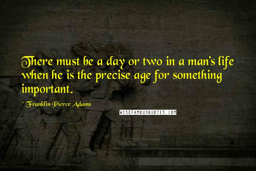 Franklin Pierce Adams quotes: There must be a day or two in a man's life when he is the precise age for something important.