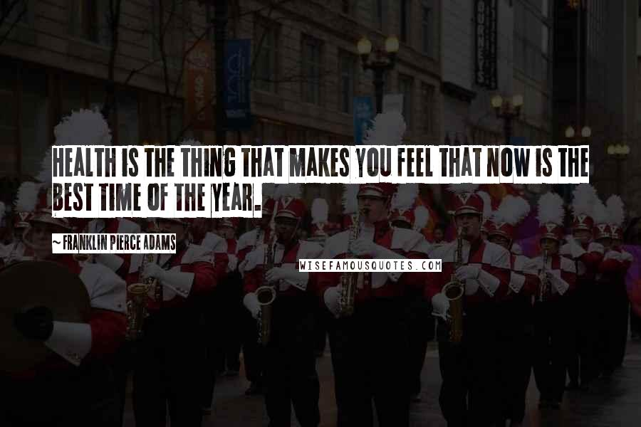 Franklin Pierce Adams quotes: Health is the thing that makes you feel that now is the best time of the year.