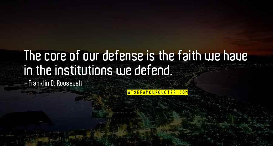 Franklin Roosevelt Quotes By Franklin D. Roosevelt: The core of our defense is the faith